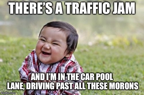 Evil Toddler | THERE'S A TRAFFIC JAM AND I'M IN THE CAR POOL LANE, DRIVING PAST ALL THESE MORONS | image tagged in memes,evil toddler | made w/ Imgflip meme maker