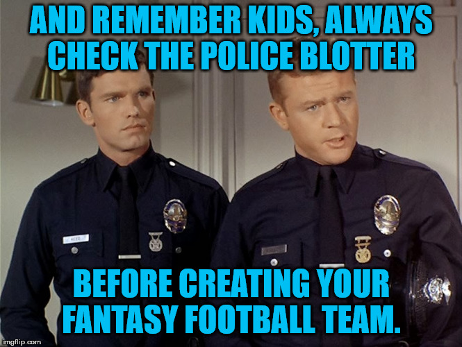 wise advice  | AND REMEMBER KIDS, ALWAYS  CHECK THE POLICE BLOTTER BEFORE CREATING YOUR FANTASY FOOTBALL TEAM. | image tagged in nfl football,nfl,police | made w/ Imgflip meme maker