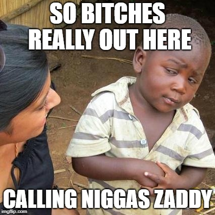 Third World Skeptical Kid Meme | SO B**CHES REALLY OUT HERE CALLING N**GAS ZADDY | image tagged in memes,third world skeptical kid | made w/ Imgflip meme maker
