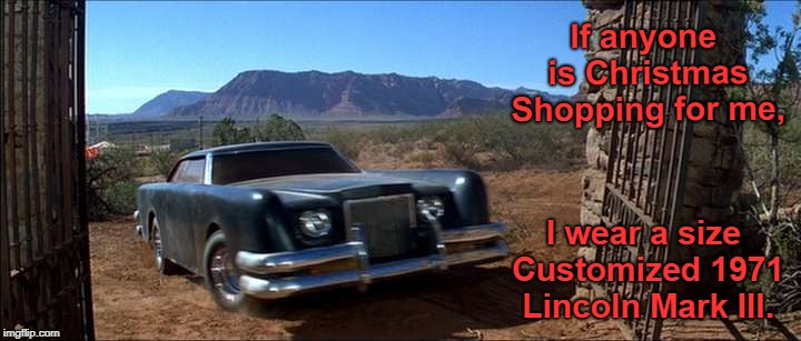 Just in case... | If anyone is Christmas Shopping for me, I wear a size Customized 1971 Lincoln Mark III. | image tagged in i wear a size,christmas,christmas shopping,the car,memes | made w/ Imgflip meme maker