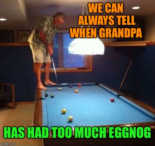 Anyone for some miniature golf eight ball? | WE CAN ALWAYS TELL WHEN GRANDPA HAS HAD TOO MUCH EGGNOG | image tagged in drunk,grandpa,too much,eggnog,christmas memes | made w/ Imgflip meme maker