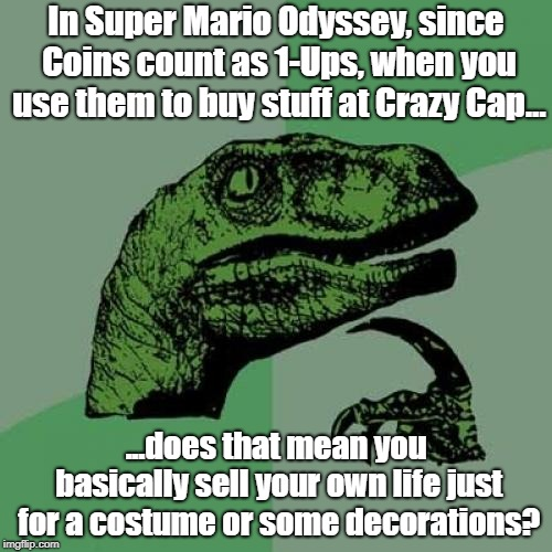 A Super Mario Odyssey meme. | In Super Mario Odyssey, since Coins count as 1-Ups, when you use them to buy stuff at Crazy Cap... ...does that mean you basically sell your | image tagged in memes,philosoraptor,super mario odyssey,mario,nintendo,video games | made w/ Imgflip meme maker