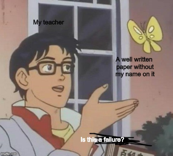 We've all been there... | My teacher A well written paper without my name on it Is this a failure? | image tagged in memes,is this a pigeon | made w/ Imgflip meme maker