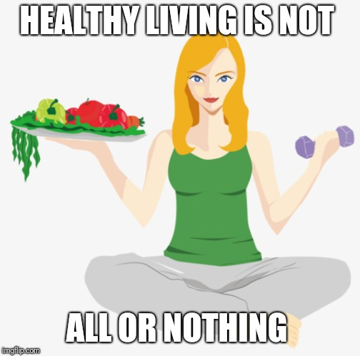 HEALTHY LIVING IS NOT ALL OR NOTHING | image tagged in balanced diet and exercise | made w/ Imgflip meme maker