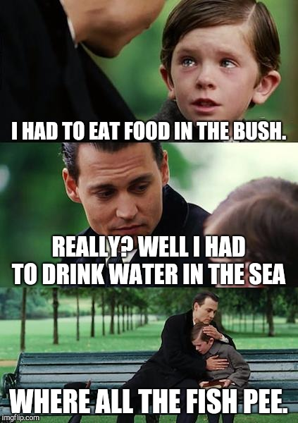 Finding Neverland Meme | I HAD TO EAT FOOD IN THE BUSH. REALLY? WELL I HAD TO DRINK WATER IN THE SEA WHERE ALL THE FISH PEE. | image tagged in memes,finding neverland | made w/ Imgflip meme maker