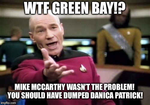 Green Bay should have dumped Danica Patrick instead of Mike McCarthy | WTF GREEN BAY!? MIKE MCCARTHY WASN'T THE PROBLEM! YOU SHOULD HAVE DUMPED DANICA PATRICK! | image tagged in memes,picard wtf,danica patrick,green bay packers,nfl football,aaron rodgers | made w/ Imgflip meme maker