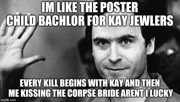 ted bundy greeting | IM LIKE THE POSTER CHILD BACHLOR FOR KAY JEWLERS EVERY KILL BEGINS WITH KAY AND THEN ME KISSING THE CORPSE BRIDE ARENT I LUCKY | image tagged in ted bundy greeting | made w/ Imgflip meme maker