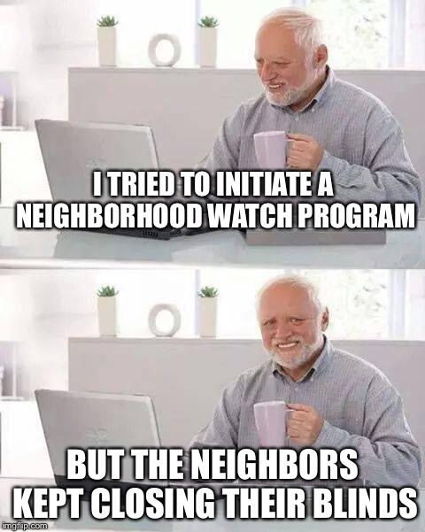 Hide the Pain Harold Meme | I TRIED TO INITIATE A NEIGHBORHOOD WATCH PROGRAM BUT THE NEIGHBORS KEPT CLOSING THEIR BLINDS | image tagged in memes,hide the pain harold | made w/ Imgflip meme maker