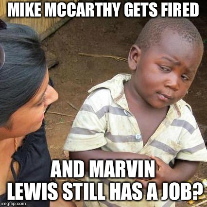 Third World Skeptical Kid Meme | MIKE MCCARTHY GETS FIRED AND MARVIN LEWIS STILL HAS A JOB? | image tagged in memes,third world skeptical kid | made w/ Imgflip meme maker