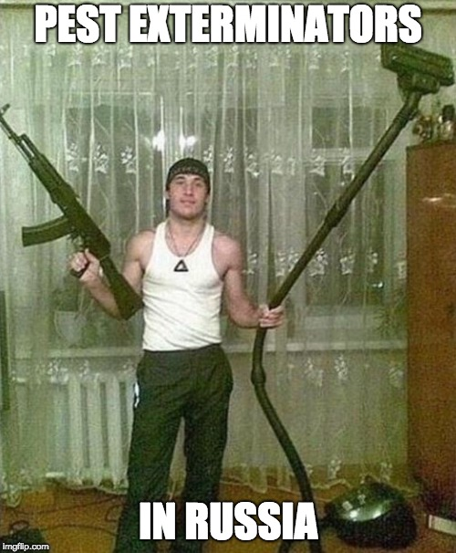 Russian ak and vacuum man | PEST EXTERMINATORS IN RUSSIA | image tagged in russian ak and vacuum man | made w/ Imgflip meme maker