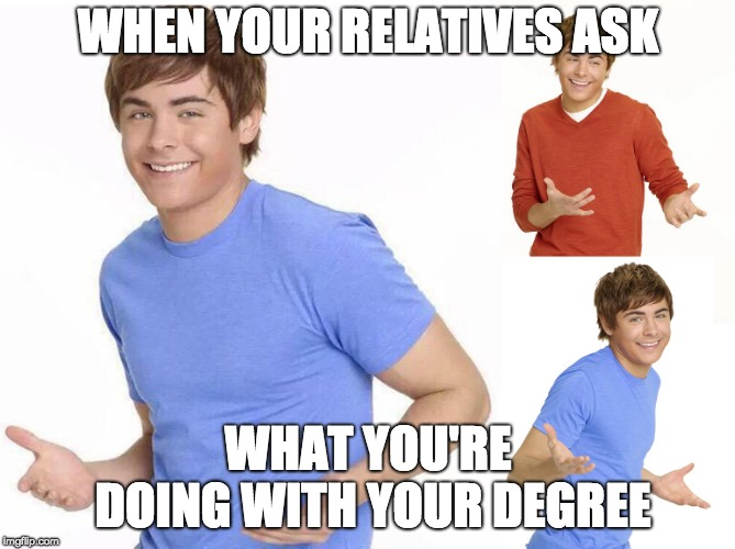 Zac Efron | WHEN YOUR RELATIVES ASK WHAT YOU'RE DOING WITH YOUR DEGREE | image tagged in zac efron | made w/ Imgflip meme maker