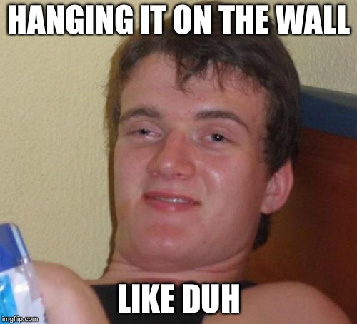10 Guy Meme | HANGING IT ON THE WALL LIKE DUH | image tagged in memes,10 guy | made w/ Imgflip meme maker