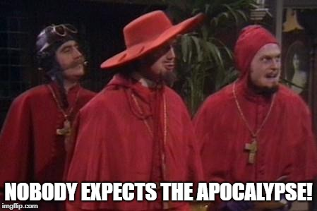 Nobody Expects the Spanish Inquisition Monty Python | NOBODY EXPECTS THE APOCALYPSE! | image tagged in nobody expects the spanish inquisition monty python | made w/ Imgflip meme maker