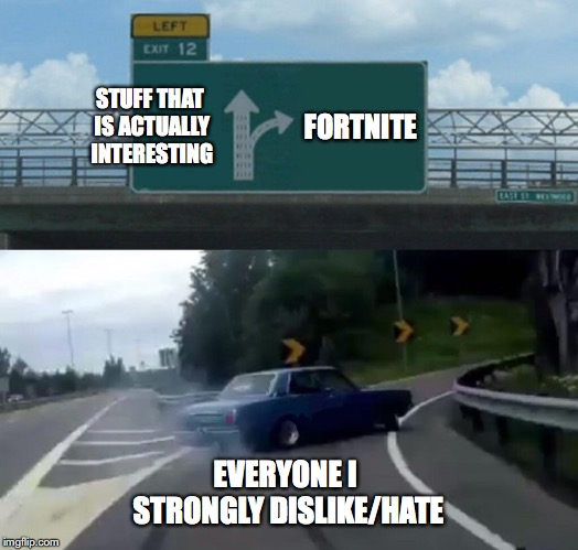 Left Exit 12 Off Ramp | STUFF THAT IS ACTUALLY INTERESTING FORTNITE EVERYONE I STRONGLY DISLIKE/HATE | image tagged in memes,left exit 12 off ramp | made w/ Imgflip meme maker