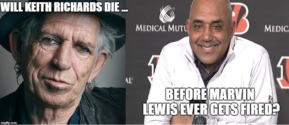 Don't even try to answer this ...  | WILL KEITH RICHARDS DIE ... BEFORE MARVIN LEWIS EVER GETS FIRED? | image tagged in nfl,nfl memes,cincinnati,bengals | made w/ Imgflip meme maker