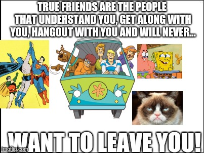 True friends are the best | TRUE FRIENDS ARE THE PEOPLE THAT UNDERSTAND YOU, GET ALONG WITH YOU, HANGOUT WITH YOU AND WILL NEVER... WANT TO LEAVE YOU! | image tagged in blank,memes | made w/ Imgflip meme maker