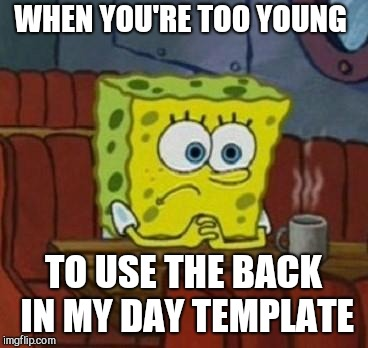 Lonely Spongebob | WHEN YOU'RE TOO YOUNG TO USE THE BACK IN MY DAY TEMPLATE | image tagged in lonely spongebob | made w/ Imgflip meme maker