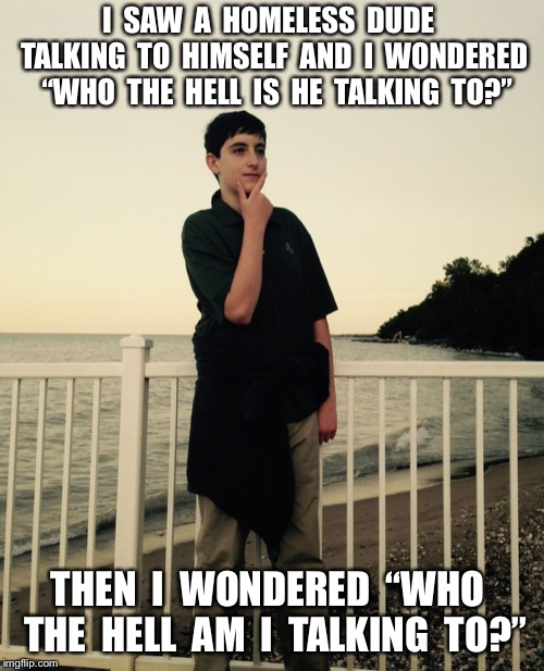 "I wonder.... | I  SAW  A  HOMELESS  DUDE  TALKING  TO  HIMSELF  AND  I  WONDERED  ""WHO  THE  HELL  IS  HE  TALKING  TO?"" THEN  I  WONDERED  ""WHO  THE  HELL 