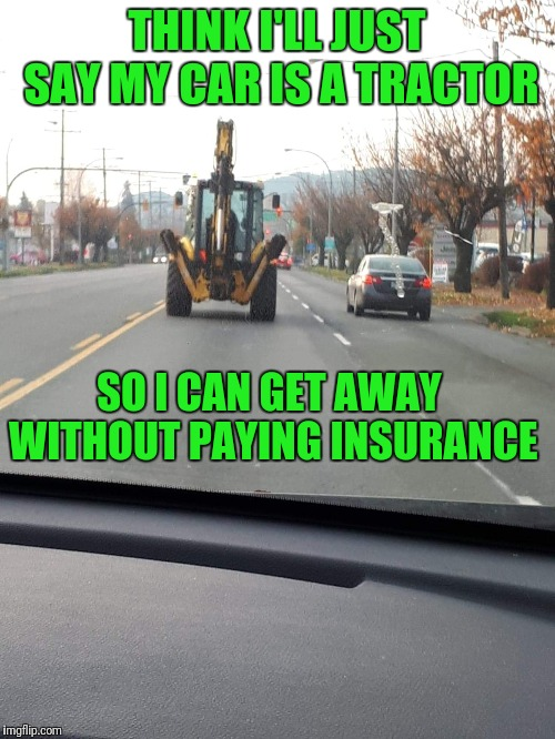 Tractor | THINK I'LL JUST SAY MY CAR IS A TRACTOR SO I CAN GET AWAY WITHOUT PAYING INSURANCE | image tagged in insurance,tractor,not funny | made w/ Imgflip meme maker