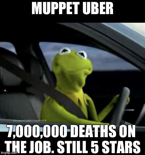 Kermit Driving | MUPPET UBER 7,000,000 DEATHS ON THE JOB. STILL 5 STARS | image tagged in kermit driving | made w/ Imgflip meme maker