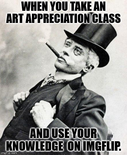 Smug gentleman | WHEN YOU TAKE AN ART APPRECIATION CLASS AND USE YOUR KNOWLEDGE  ON IMGFLIP. | image tagged in smug gentleman | made w/ Imgflip meme maker