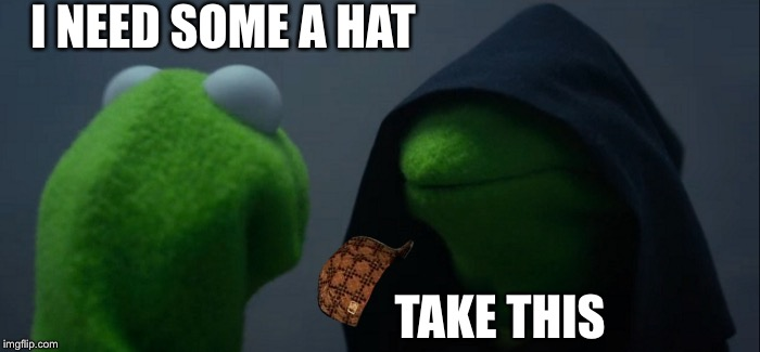 Evil Kermit Meme | I NEED SOME A HAT TAKE THIS | image tagged in memes,evil kermit,scumbag | made w/ Imgflip meme maker