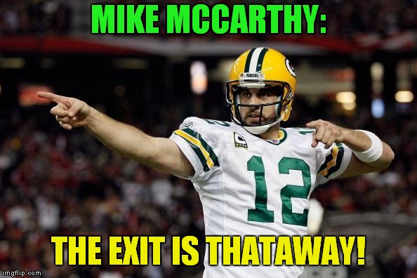 The 7 Year itch.. | MIKE MCCARTHY: THE EXIT IS THATAWAY! | image tagged in aaron rodgers,mike mccarthy | made w/ Imgflip meme maker