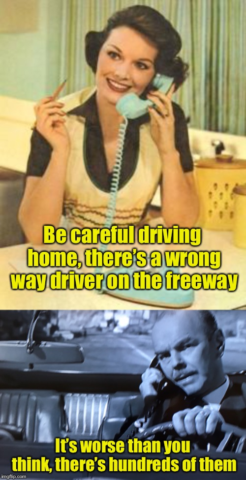 When you're the wrong way driver | Be careful driving home, there's a wrong way driver on the freeway It's worse than you think, there's hundreds of them | image tagged in lady on the phone,car phone,bad drivers | made w/ Imgflip meme maker
