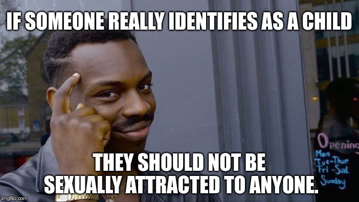 IF SOMEONE REALLY IDENTIFIES AS A CHILD THEY SHOULD NOT BE SEXUALLY ATTRACTED TO ANYONE. | image tagged in memes,roll safe think about it | made w/ Imgflip meme maker