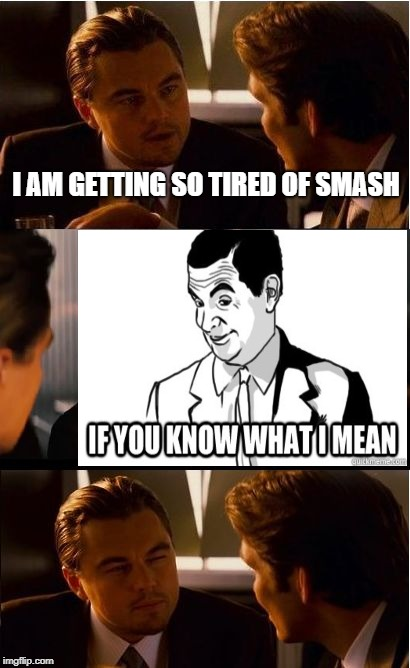 Inception | I AM GETTING SO TIRED OF SMASH | image tagged in memes,inception | made w/ Imgflip meme maker