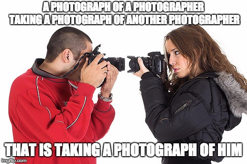 Two Photographers | A PHOTOGRAPH OF A PHOTOGRAPHER TAKING A PHOTOGRAPH OF ANOTHER PHOTOGRAPHER THAT IS TAKING A PHOTOGRAPH OF HIM | image tagged in two photographers | made w/ Imgflip meme maker