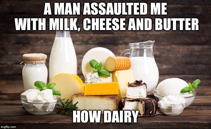 Assaulting With Dairy | A MAN ASSAULTED ME WITH MILK, CHEESE AND BUTTER HOW DAIRY | image tagged in memes,puns | made w/ Imgflip meme maker