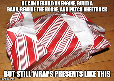 Wrapping | HE CAN REBUILD AN ENGINE, BUILD A BARN, REWIRE THE HOUSE, AND PATCH SHEETROCK BUT STILL WRAPS PRESENTS LIKE THIS | image tagged in wrapping | made w/ Imgflip meme maker