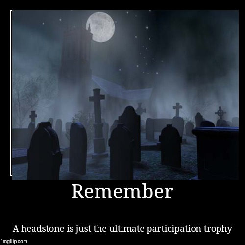Remember | A headstone is just the ultimate participation trophy | image tagged in funny,demotivationals | made w/ Imgflip demotivational maker