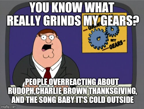 Peter Griffin News Meme | YOU KNOW WHAT REALLY GRINDS MY GEARS? PEOPLE OVERREACTING ABOUT RUDOPH,CHARLIE BROWN THANKSGIVING, AND THE SONG BABY IT'S COLD OUTSIDE | image tagged in memes,peter griffin news,rudolph,peanuts,christmas | made w/ Imgflip meme maker