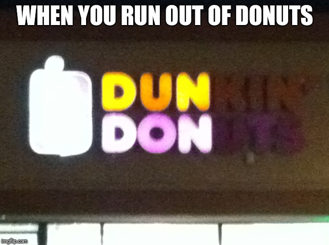 WHEN YOU RUN OUT OF DONUTS | image tagged in dun don,dunkin donuts,memes | made w/ Imgflip meme maker