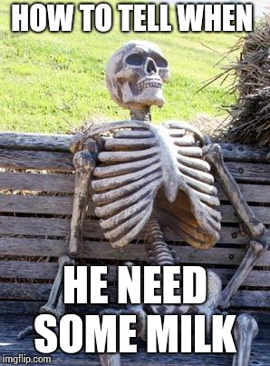 Waiting Skeleton Meme | HOW TO TELL WHEN HE NEED SOME MILK | image tagged in memes,waiting skeleton | made w/ Imgflip meme maker
