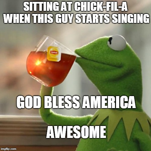 But Thats None Of My Business Meme | SITTING AT CHICK-FIL-A WHEN THIS GUY STARTS SINGING GOD BLESS AMERICA AWESOME | image tagged in memes,but thats none of my business,kermit the frog | made w/ Imgflip meme maker
