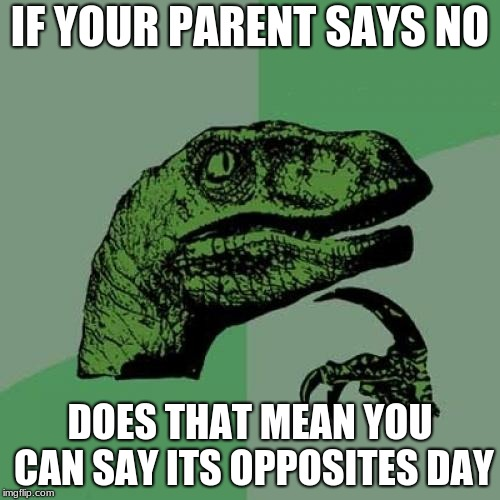 Philosoraptor Meme | IF YOUR PARENT SAYS NO DOES THAT MEAN YOU CAN SAY ITS OPPOSITES DAY | image tagged in memes,philosoraptor | made w/ Imgflip meme maker