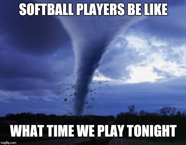 tornado | SOFTBALL PLAYERS BE LIKE WHAT TIME WE PLAY TONIGHT | image tagged in tornado | made w/ Imgflip meme maker