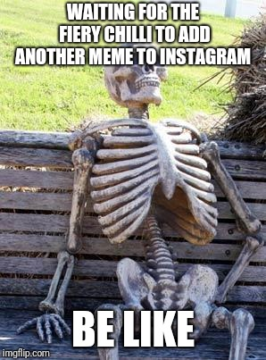 Waiting Skeleton Meme | WAITING FOR THE FIERY CHILLI TO ADD ANOTHER MEME TO INSTAGRAM BE LIKE | image tagged in memes,waiting skeleton | made w/ Imgflip meme maker