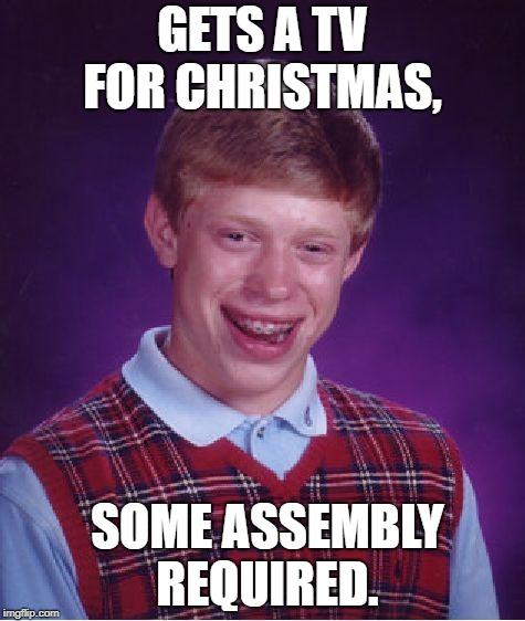 Bad Luck Brian Meme | GETS A TV FOR CHRISTMAS, SOME ASSEMBLY REQUIRED. | image tagged in memes,bad luck brian | made w/ Imgflip meme maker