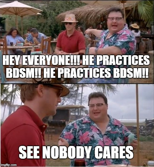 See Nobody Cares Meme | HEY EVERYONE!!! HE PRACTICES BDSM!! HE PRACTICES BDSM!! SEE NOBODY CARES | image tagged in memes,see nobody cares | made w/ Imgflip meme maker