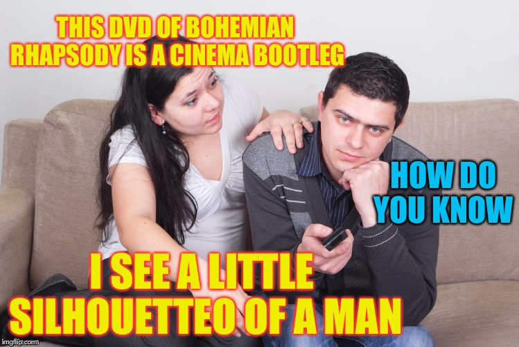 Magnificooooooooooooo ! | HOW DO YOU KNOW I SEE A LITTLE SILHOUETTEO OF A MAN THIS DVD OF BOHEMIAN RHAPSODY IS A CINEMA BOOTLEG | image tagged in watch tv,bohemian rhapsody,pirate,cinema,song lyrics | made w/ Imgflip meme maker