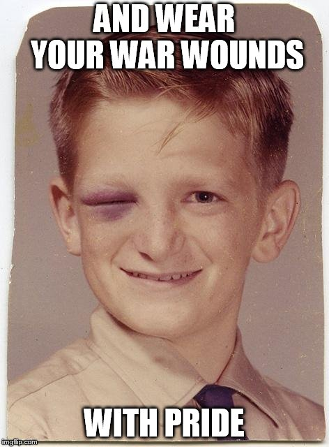Black Eye Friday | AND WEAR YOUR WAR WOUNDS WITH PRIDE | image tagged in black eye friday | made w/ Imgflip meme maker
