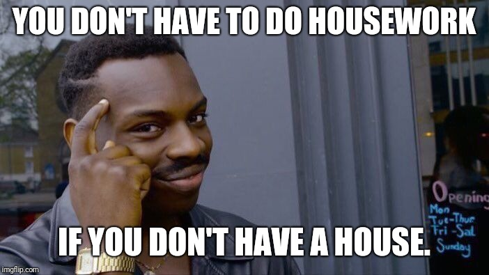 Roll Safe Think About It Meme | YOU DON'T HAVE TO DO HOUSEWORK IF YOU DON'T HAVE A HOUSE. | image tagged in memes,roll safe think about it | made w/ Imgflip meme maker