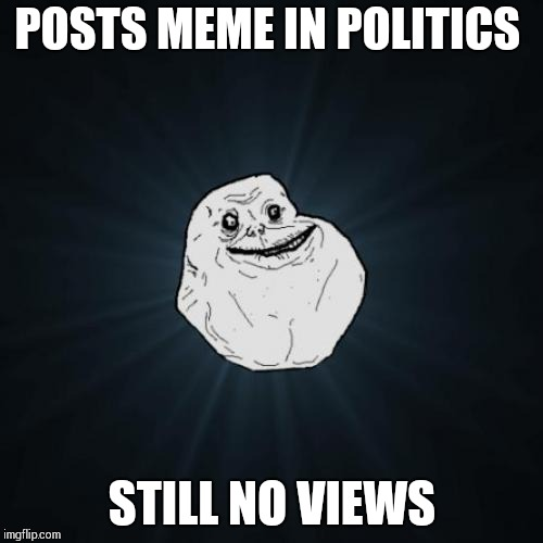 Forever Alone | POSTS MEME IN POLITICS STILL NO VIEWS | image tagged in memes,forever alone | made w/ Imgflip meme maker