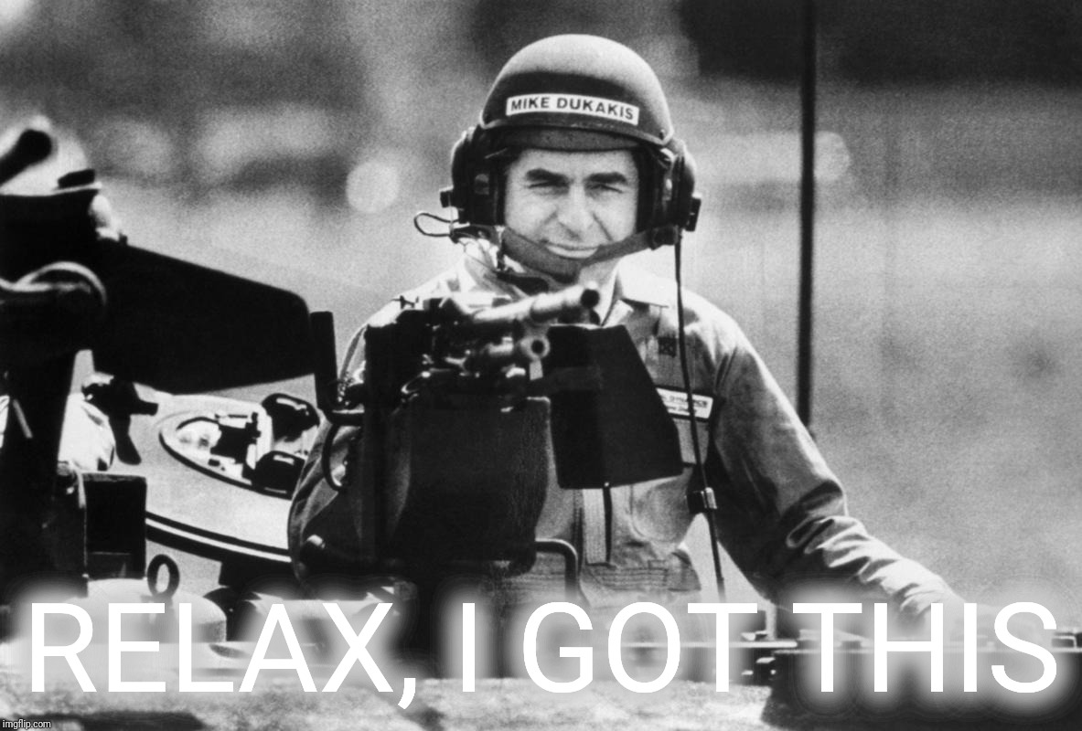 dukakis | RELAX, I GOT THIS | image tagged in dukakis | made w/ Imgflip meme maker