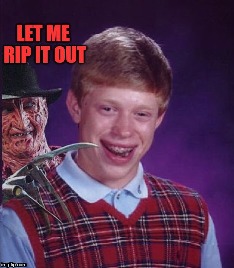 Freddy And Bad Luck Brian | LET ME RIP IT OUT | image tagged in freddy and bad luck brian | made w/ Imgflip meme maker