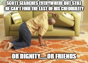 Searching  | SCOTT SEARCHES EVERYWHERE BUT STILL HE CAN'T FIND THE LAST OF HIS CREDIBILITY OR DIGNITY......OR FRIENDS | image tagged in searching | made w/ Imgflip meme maker